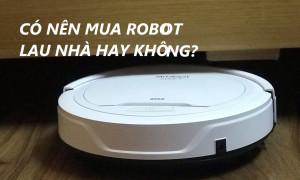 CÓ NÊN MUA ROBOT HÚT BỤI, LAU NHÀ HAY KHÔNG?