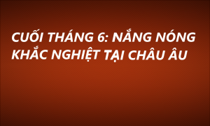 CUỐI THÁNG 6: NẮNG NÓNG KHẮC NGHIỆT TẠI CHÂU ÂU