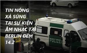 TIN NÓNG: XẢ SÚNG TẠI SỰ KIỆN ÂM NHẠC Ở BERLIN ĐÊM 14.2