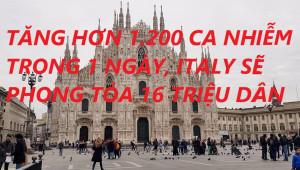 TĂNG HƠN 1.200 CA NHIỄM TRONG 1 NGÀY, ITALY SẼ PHONG TỎA 16 TRIỆU DÂN?