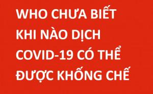 WHO CHƯA BIẾT KHI NÀO DỊCH COVID-19 CÓ THỂ ĐƯỢC KHỐNG CHẾ