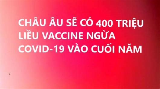 CHÂU ÂU SẼ CÓ 400 TRIỆU LIỀU VACCINE NGỪA COVID-19 VÀO CUỐI NĂM