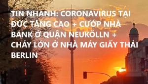 TIN NHANH: CORONAVIRUS TẠI ĐỨC TĂNG CAO + CƯỚP NHÀ BANK Ở QUẬN NEUKÖLLN + CHÁY LỚN Ở NHÀ MÁY GIẤY THẢI BERLIN