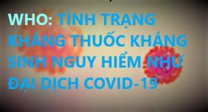 WHO: TÌNH TRẠNG KHÁNG THUỐC KHÁNG SINH NGUY HIỂM NHƯ ĐẠI DỊCH COVID-19