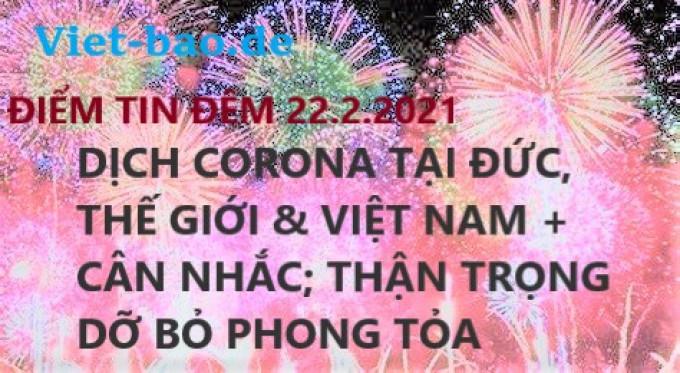 ĐIỂM TIN ĐÊM 22.2.2021: DỊCH CORONA TẠI ĐỨC, THẾ GIỚI & VIỆT NAM + CÂN NHẮC; THẬN TRỌNG DỠ BỎ PHONG TỎA
