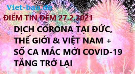 ĐIỂM TIN ĐÊM 27.2.2021: DỊCH CORONA TẠI ĐỨC, THẾ GIỚI & VIỆT NAM + SỐ CA MẮC MỚI COVID-19 TĂNG TRỞ LẠI