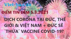 ĐIỂM TIN ĐÊM 5.3.2021: DỊCH CORONA TẠI ĐỨC, THẾ GIỚI & VIỆT NAM + ĐỨC SẼ `THỪA´ VACCINE COVID-19?